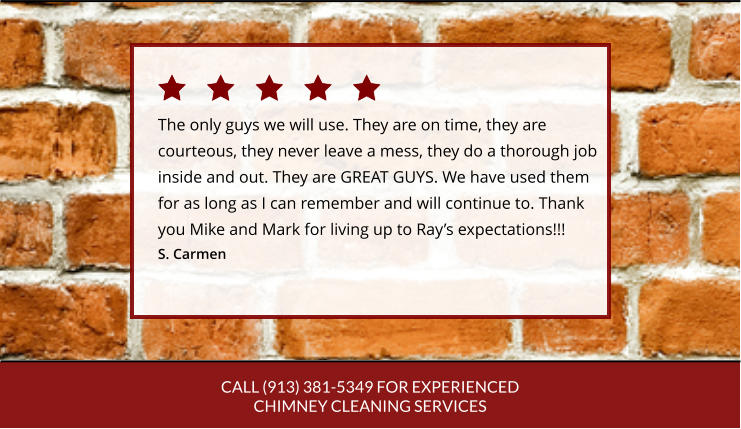 CALL (913) 381-5349 FOR EXPERIENCED CHIMNEY CLEANING SERVICES The only guys we will use. They are on time, they are courteous, they never leave a mess, they do a thorough job inside and out. They are GREAT GUYS. We have used themfor as long as I can remember and will continue to. Thankyou Mike and Mark for living up to Ray's expectations!!! S. Carmen