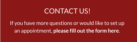 CONTACT US! If you have more questions or would like to set upan appointment, please fill out the form here.