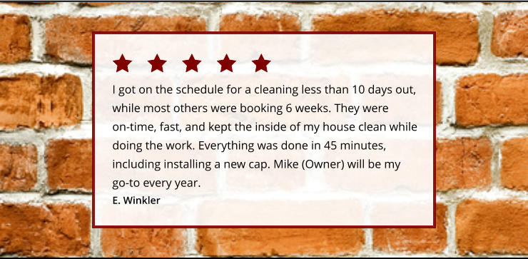 I got on the schedule for a cleaning less than 10 days out, while most others were booking 6 weeks. They were on-time, fast, and kept the inside of my house clean while doing the work. Everything was done in 45 minutes, including installing a new cap. Mike (Owner) will be my go-to every year.  E. Winkler